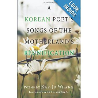 A Korean Poet's Songs of the Motherland's Reunification: Kap Ju Whang, S Y Lee: 9780615400013: Books
