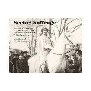 Seeing Suffrage: The 1913 Washington Suffrage Parade, Its Pictures, and Its Effects on the American Political Landscape: James Glen Stovall: 9781572339408: Books