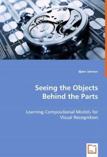 Seeing the Objects Behind the Parts: Learning Compositional Models for Visual Recognition (9783639021448): Bj�rn Ommer: Books