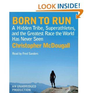Born to Run: A Hidden Tribe, Superathletes, and the Greatest Race the World Has Never Seen: Christopher McDougall, Fred Sanders: 9780739383728: Books