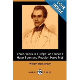 Three Years in Europe; Or, Places I Have Seen and People I Have Met (Dodo Press) William Wells Brown 9781409925576 Books