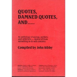 Quotes, Damned Quotes: An Anthology of Sayings, Epithets and Witticisms   Several of Them Something to Do with Statistics: John Bibby: 9780946544011: Books