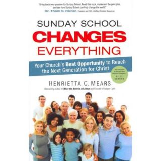 Sunday School Changes Everything: Your Church's Best Opportunity to Reach the Next Generation for Christ
