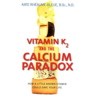 Vitamin K2 and the Calcium Paradox: How a Little Known Vitamin Could Save Your Life